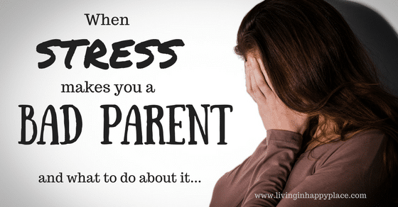When stress makes you a bad parent and what to do about it