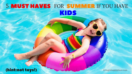 5 Things you must have in your house for summer if you have kids (hint: not toys!)